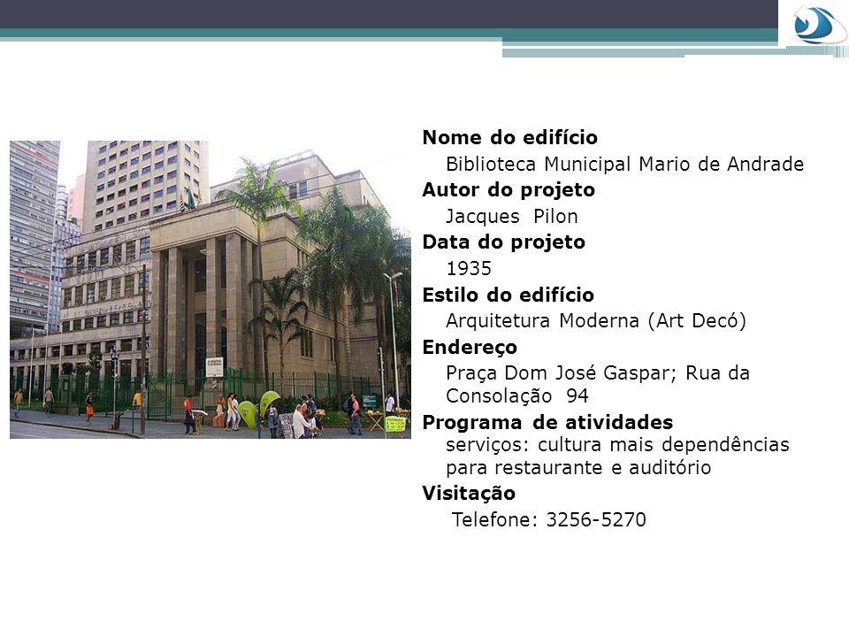 Nome do edifício Biblioteca Municipal Mario de Andrade Autor do projeto Jacques Pilon Data do projeto 1935 Estilo do edifício Arquitetura Moderna (Art