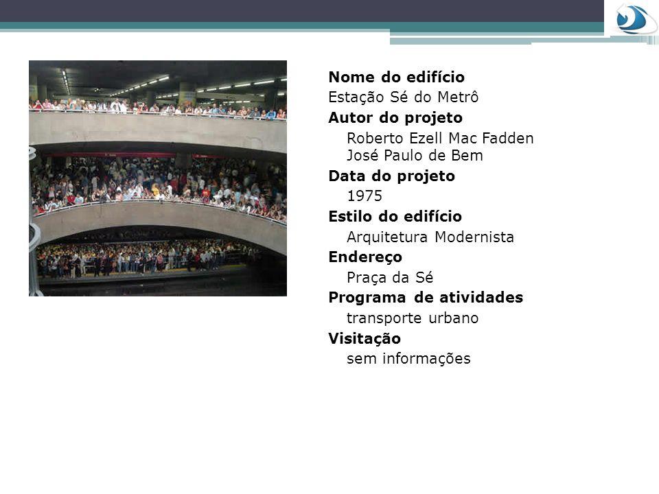 Nome do edifício Estação Sé do Metrô Autor do projeto Roberto Ezell Mac Fadden José Paulo de Bem Data do projeto 1975 Estilo do edifício Arquitetura M