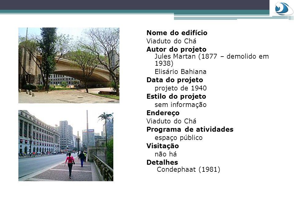 Nome do edifício Viaduto do Chá Autor do projeto Jules Martan (1877 – demolido em 1938) Elisário Bahiana Data do projeto projeto de 1940 Estilo do pro