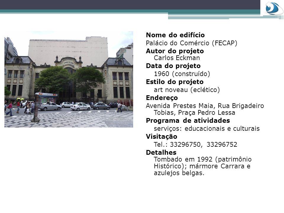 Nome do edifício Palácio do Comércio (FECAP) Autor do projeto Carlos Eckman Data do projeto 1960 (construído) Estilo do projeto art noveau (eclético)