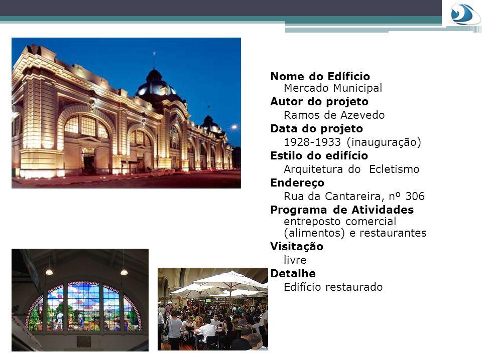Nome do Edíficio Mercado Municipal Autor do projeto Ramos de Azevedo Data do projeto 1928-1933 (inauguração) Estilo do edifício Arquitetura do Ecletis