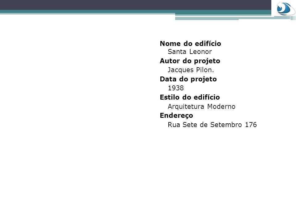 Nome do edifício Santa Leonor Autor do projeto Jacques Pilon. Data do projeto 1938 Estilo do edifício Arquitetura Moderno Endereço Rua Sete de Setembr