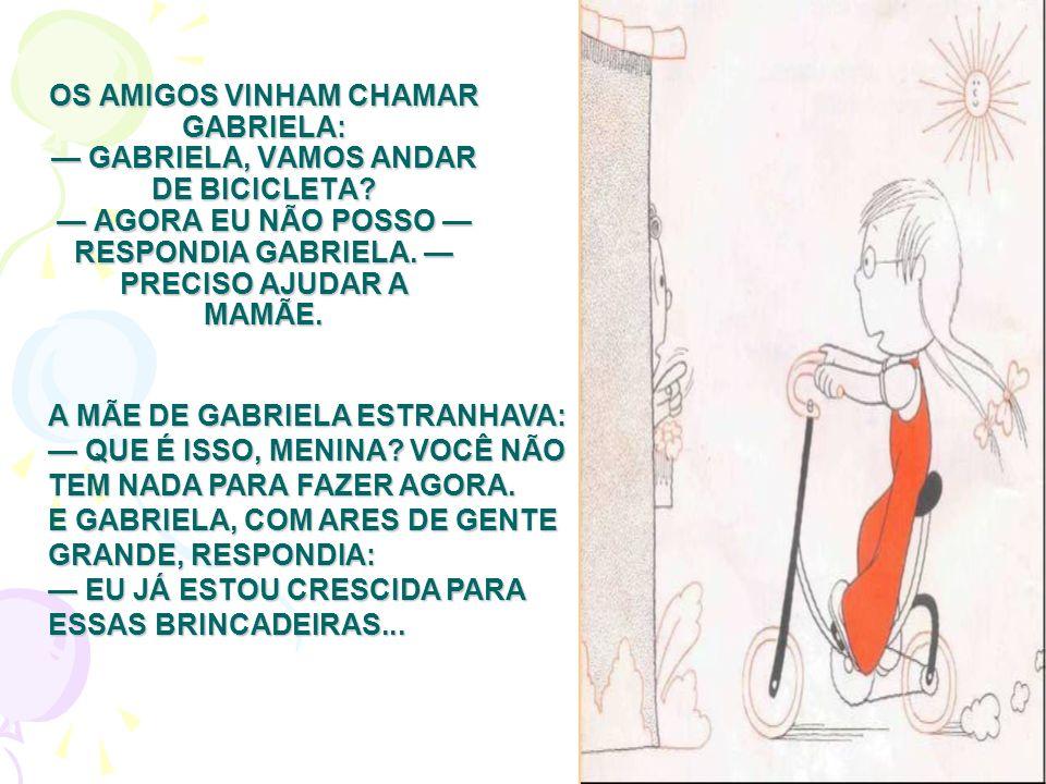 OS AMIGOS VINHAM CHAMAR GABRIELA: GABRIELA, VAMOS ANDAR DE BICICLETA? AGORA EU NÃO POSSO RESPONDIA GABRIELA. PRECISO AJUDAR A MAMÃE. A MÃE DE GABRIELA