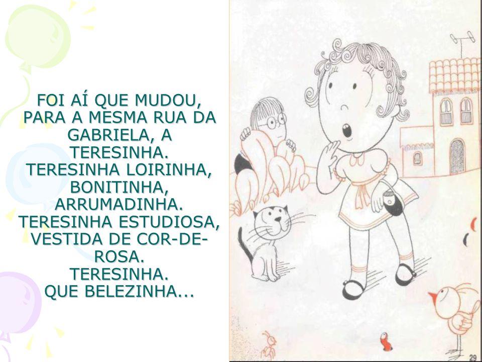 FOI AÍ QUE MUDOU, PARA A MESMA RUA DA GABRIELA, A TERESINHA. TERESINHA LOIRINHA, BONITINHA, ARRUMADINHA. TERESINHA ESTUDIOSA, VESTIDA DE COR-DE- ROSA.