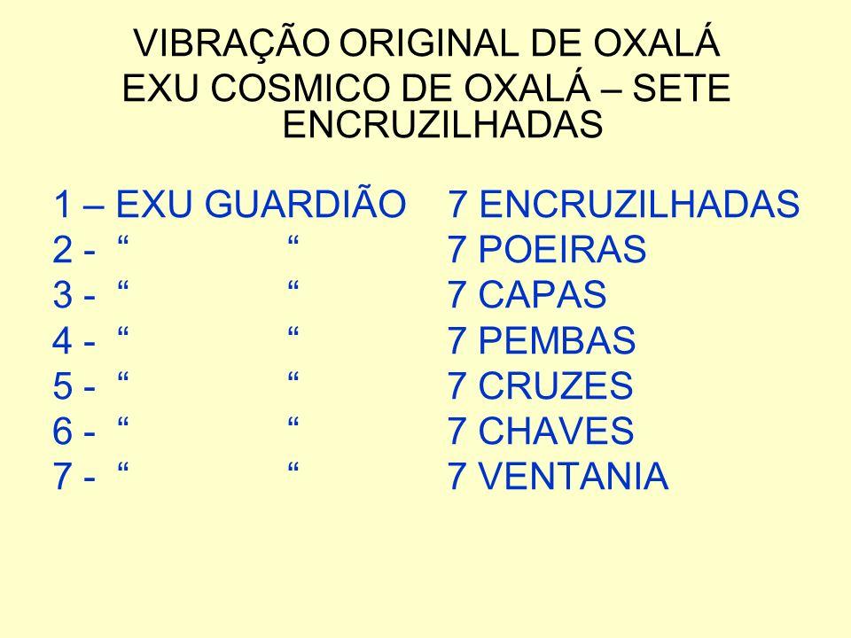 VIBRAÇÃO ORIGINAL DE OXALÁ EXU COSMICO DE OXALÁ – SETE ENCRUZILHADAS 1 – EXU GUARDIÃO 7 ENCRUZILHADAS 2 - 7 POEIRAS 3 - 7 CAPAS 4 - 7 PEMBAS 5 - 7 CRU
