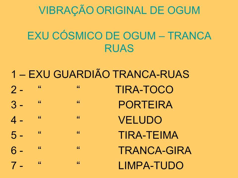 VIBRAÇÃO ORIGINAL DE OGUM EXU CÓSMICO DE OGUM – TRANCA RUAS 1 – EXU GUARDIÃO TRANCA-RUAS 2 - TIRA-TOCO 3 - PORTEIRA 4 - VELUDO 5 - TIRA-TEIMA 6 - TRAN