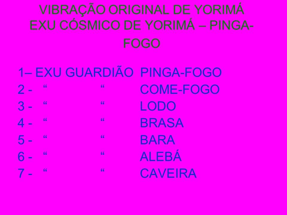 VIBRAÇÃO ORIGINAL DE YORIMÁ EXU CÓSMICO DE YORIMÁ – PINGA- FOGO 1– EXU GUARDIÃO PINGA-FOGO 2 - COME-FOGO 3 - LODO 4 - BRASA 5 - BARA 6 - ALEBÁ 7 - CAV