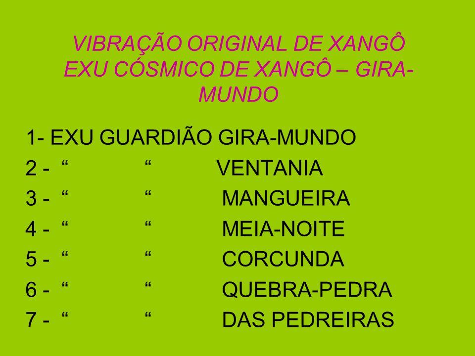 VIBRAÇÃO ORIGINAL DE XANGÔ EXU CÓSMICO DE XANGÔ – GIRA- MUNDO 1- EXU GUARDIÃO GIRA-MUNDO 2 - VENTANIA 3 - MANGUEIRA 4 - MEIA-NOITE 5 - CORCUNDA 6 - QU