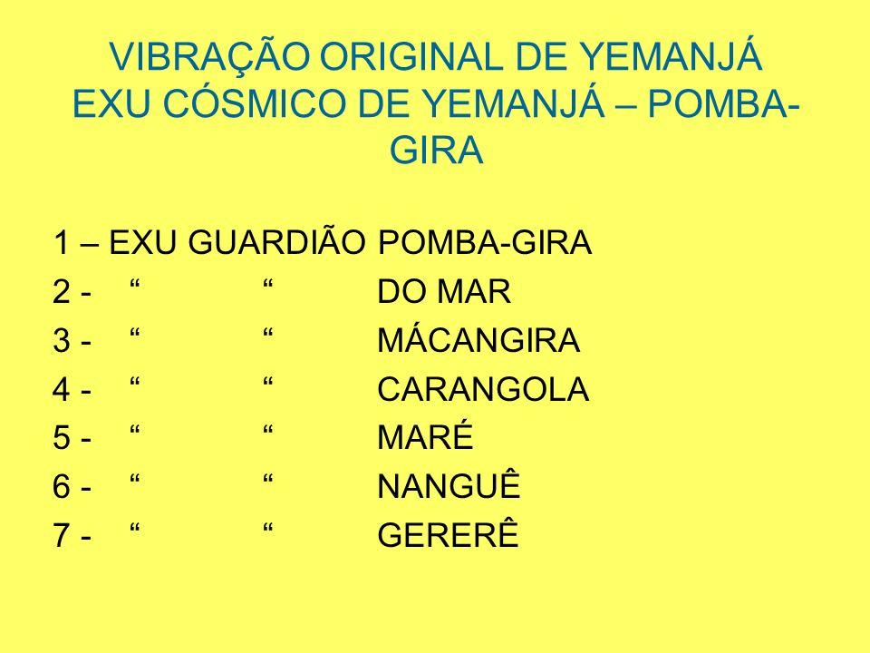 VIBRAÇÃO ORIGINAL DE YEMANJÁ EXU CÓSMICO DE YEMANJÁ – POMBA- GIRA 1 – EXU GUARDIÃO POMBA-GIRA 2 - DO MAR 3 - MÁCANGIRA 4 - CARANGOLA 5 - MARÉ 6 - NANG