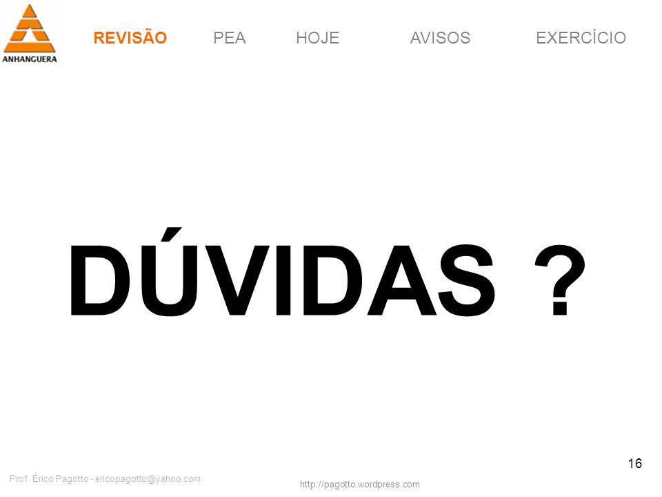 REVISÃOPEAHOJEEXERCÍCIOAVISOS http://pagotto.wordpress.com Prof. Érico Pagotto - ericopagotto@yahoo.com 16 DÚVIDAS ? REVISÃO