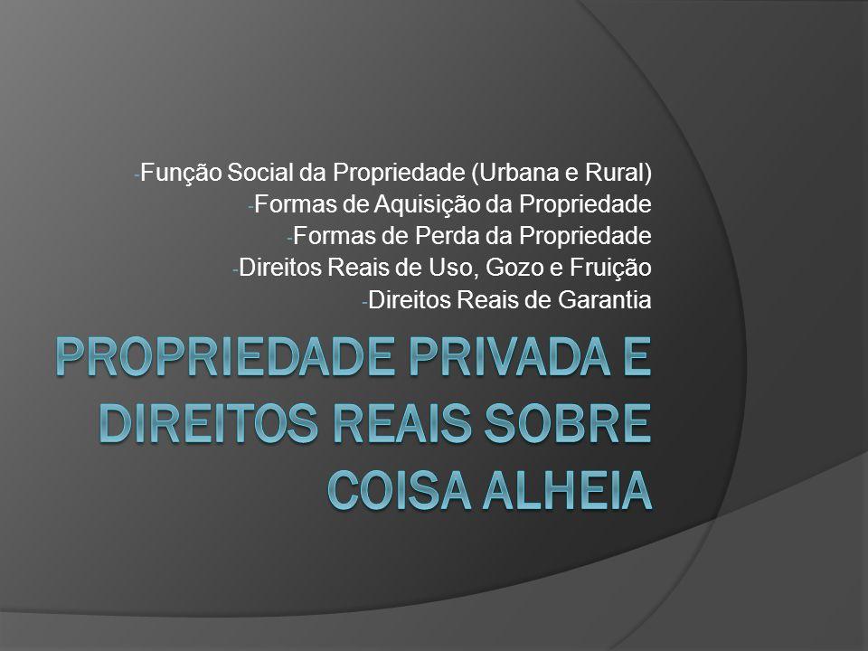 - Função Social da Propriedade (Urbana e Rural) - Formas de Aquisição da Propriedade - Formas de Perda da Propriedade - Direitos Reais de Uso, Gozo e
