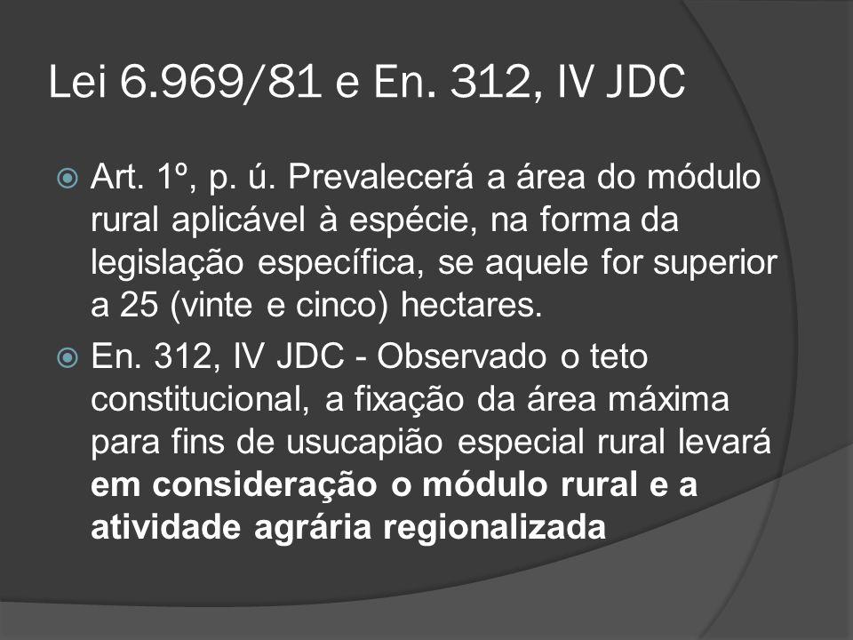 Lei 6.969/81 e En. 312, IV JDC Art. 1º, p. ú. Prevalecerá a área do módulo rural aplicável à espécie, na forma da legislação específica, se aquele for