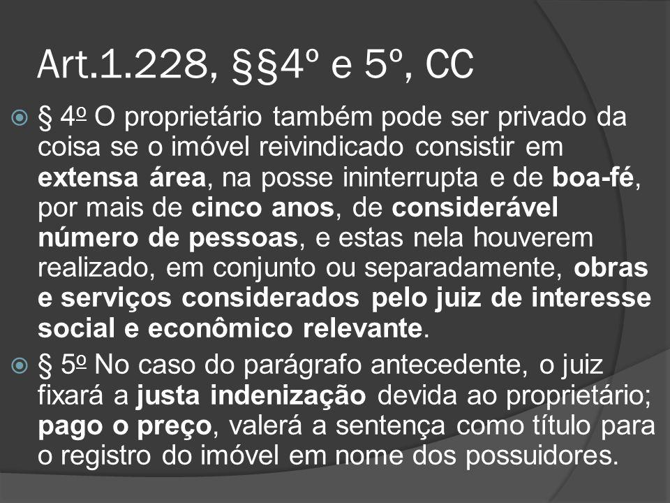 Art.1.228, §§4º e 5º, CC § 4 o O proprietário também pode ser privado da coisa se o imóvel reivindicado consistir em extensa área, na posse ininterrup