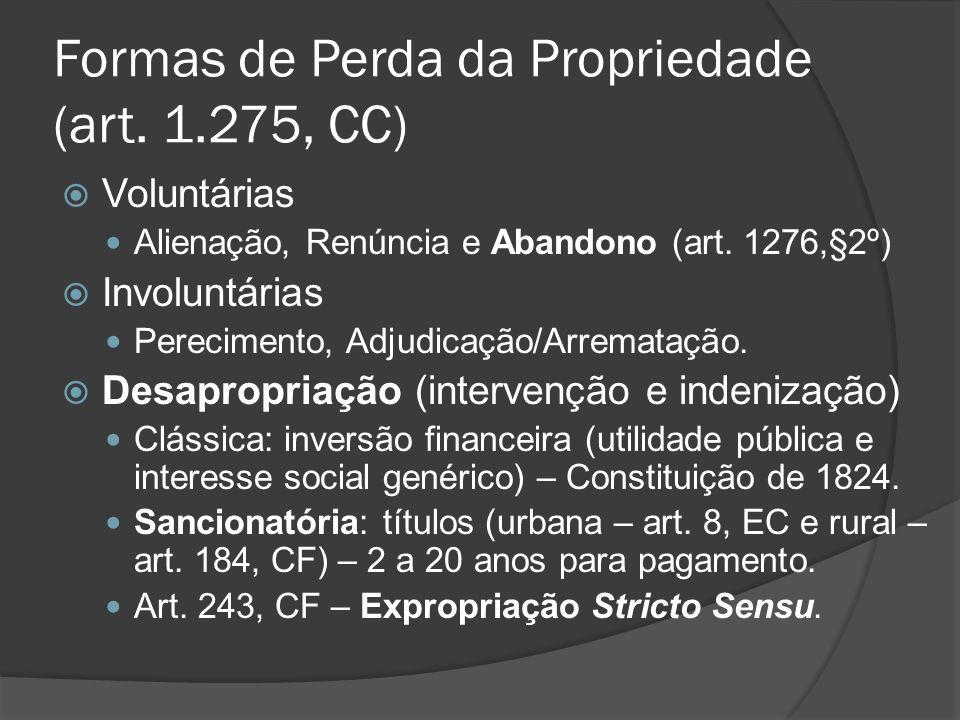 Formas de Perda da Propriedade (art. 1.275, CC) Voluntárias Alienação, Renúncia e Abandono (art. 1276,§2º) Involuntárias Perecimento, Adjudicação/Arre