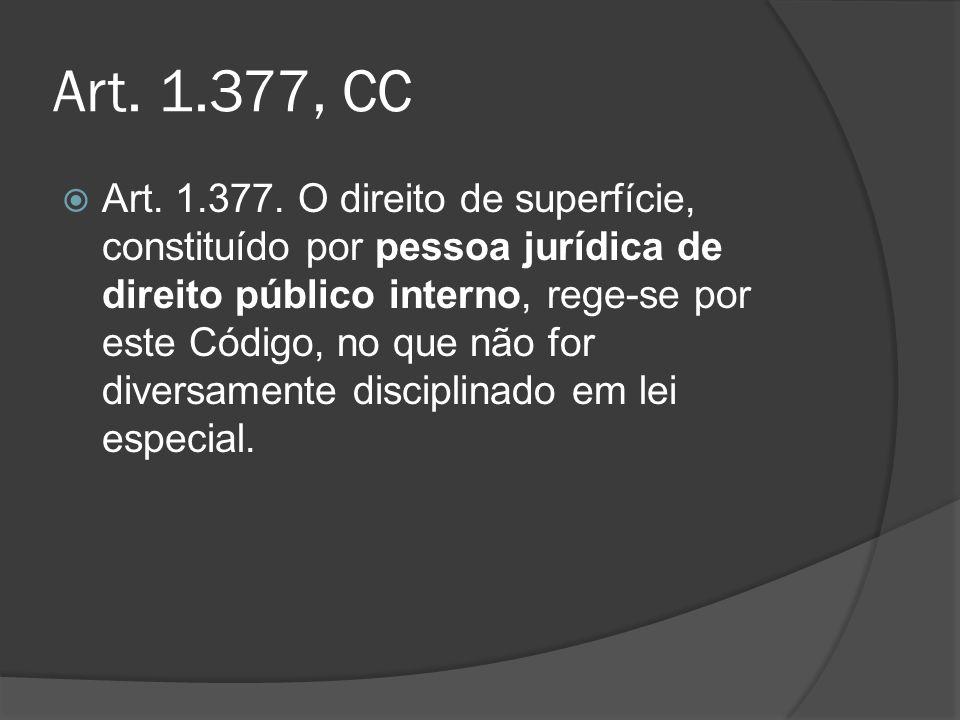 Art. 1.377, CC Art. 1.377. O direito de superfície, constituído por pessoa jurídica de direito público interno, rege-se por este Código, no que não fo
