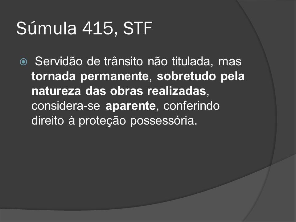 Súmula 415, STF Servidão de trânsito não titulada, mas tornada permanente, sobretudo pela natureza das obras realizadas, considera-se aparente, confer