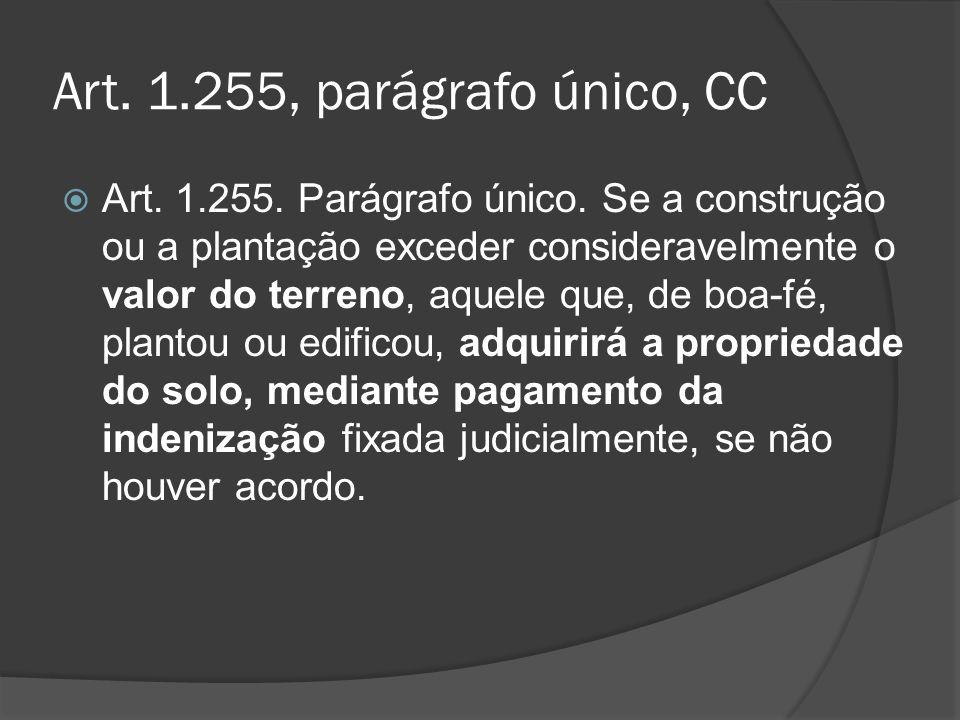 Art. 1.255, parágrafo único, CC Art. 1.255. Parágrafo único. Se a construção ou a plantação exceder consideravelmente o valor do terreno, aquele que,