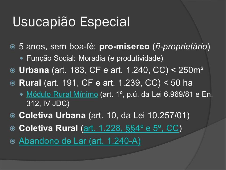 Usucapião Especial 5 anos, sem boa-fé: pro-misereo (ñ-proprietário) Função Social: Moradia (e produtividade) Urbana (art. 183, CF e art. 1.240, CC) <