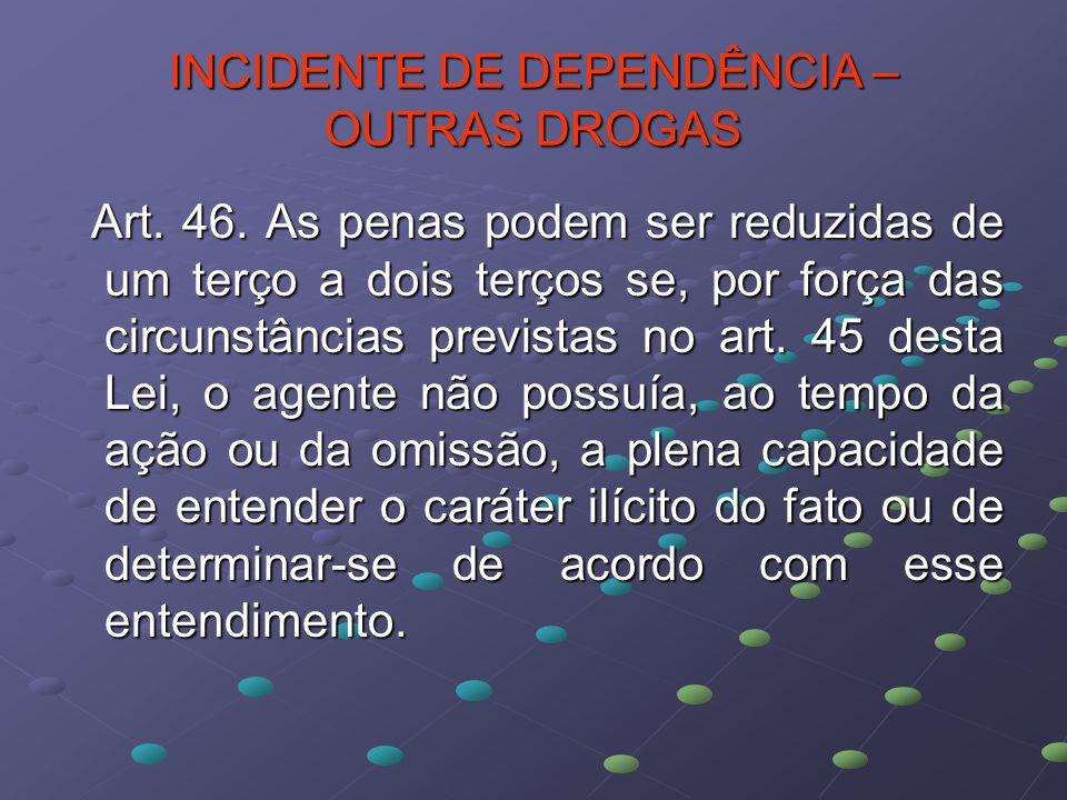 INCIDENTE DE DEPENDÊNCIA – OUTRAS DROGAS Art. 46. As penas podem ser reduzidas de um terço a dois terços se, por força das circunstâncias previstas no
