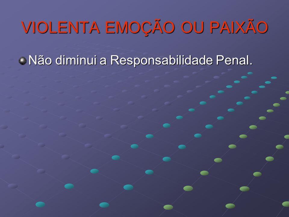 VIOLENTA EMOÇÃO OU PAIXÃO Não diminui a Responsabilidade Penal.