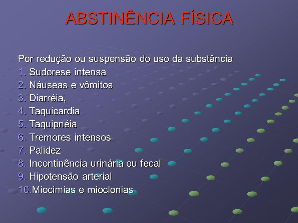 ABSTINÊNCIA FÍSICA Por redução ou suspensão do uso da substância 1.Sudorese intensa 2.Náuseas e vômitos 3.Diarréia, 4.Taquicardia 5.Taquipnéia 6.Tremo