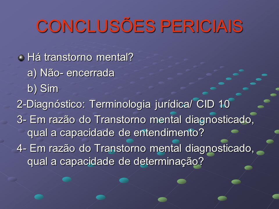 CONCLUSÕES PERICIAIS Há transtorno mental? a) Não- encerrada b) Sim 2-Diagnóstico: Terminologia jurídica/ CID 10 3- Em razão do Transtorno mental diag
