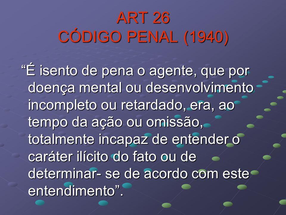 ART 26 CÓDIGO PENAL (1940) É isento de pena o agente, que por doença mental ou desenvolvimento incompleto ou retardado, era, ao tempo da ação ou omiss