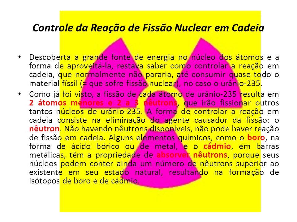 Controle da Reação de Fissão Nuclear em Cadeia Descoberta a grande fonte de energia no núcleo dos átomos e a forma de aproveitá-la, restava saber como controlar a reação em cadeia, que normalmente não pararia, até consumir quase todo o material físsil (= que sofre fissão nuclear), no caso o urânio-235.