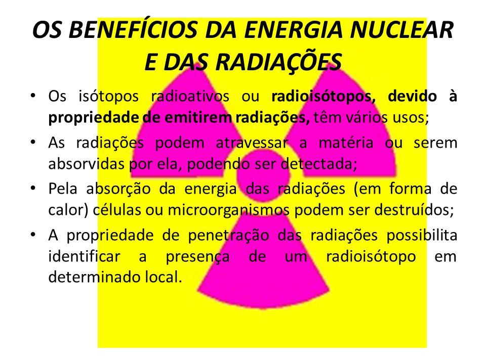 OS BENEFÍCIOS DA ENERGIA NUCLEAR E DAS RADIAÇÕES Os isótopos radioativos ou radioisótopos, devido à propriedade de emitirem radiações, têm vários usos; As radiações podem atravessar a matéria ou serem absorvidas por ela, podendo ser detectada; Pela absorção da energia das radiações (em forma de calor) células ou microorganismos podem ser destruídos; A propriedade de penetração das radiações possibilita identificar a presença de um radioisótopo em determinado local.