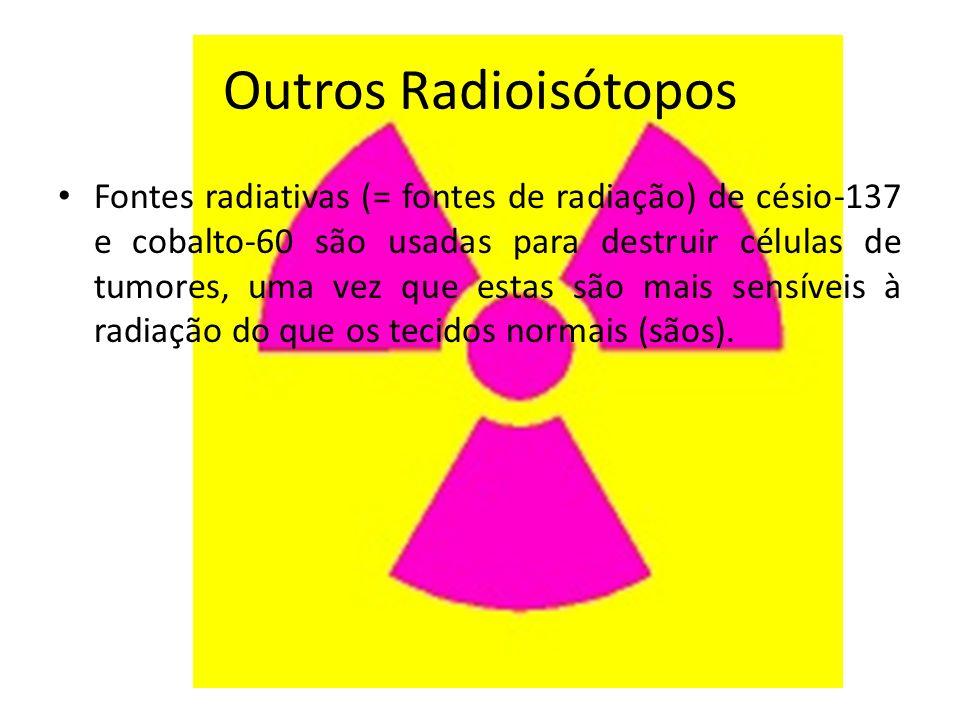 Outros Radioisótopos Fontes radiativas (= fontes de radiação) de césio-137 e cobalto-60 são usadas para destruir células de tumores, uma vez que estas são mais sensíveis à radiação do que os tecidos normais (sãos).