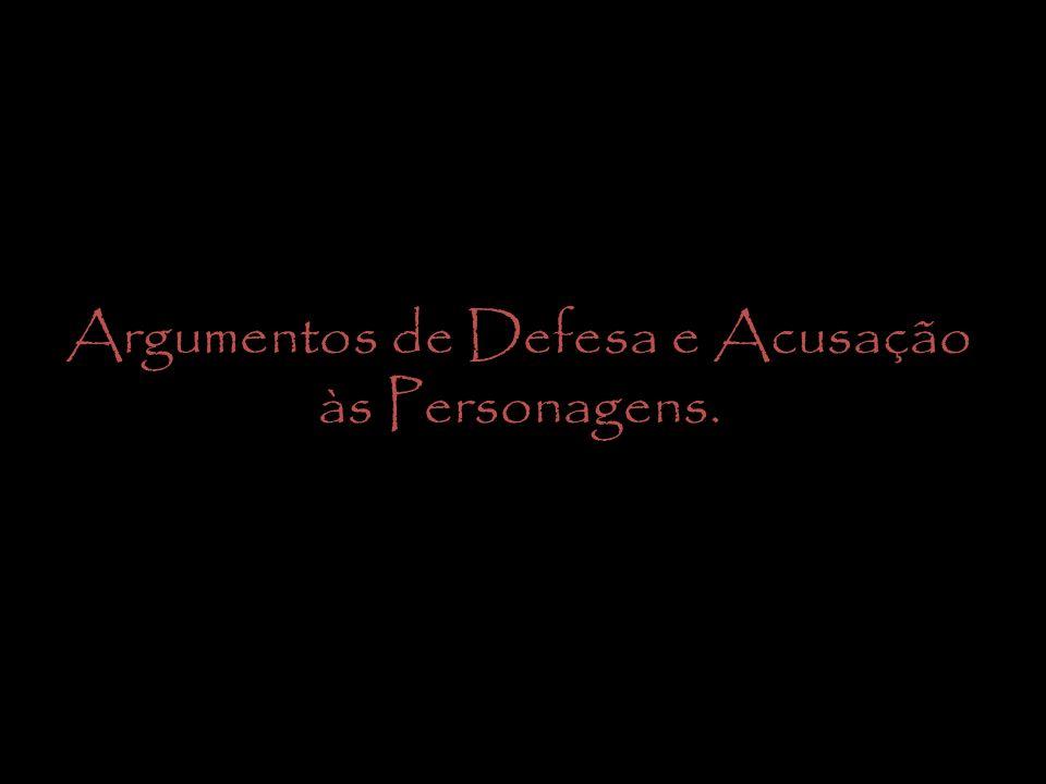 Argumentos de Defesa e Acusação às Personagens.