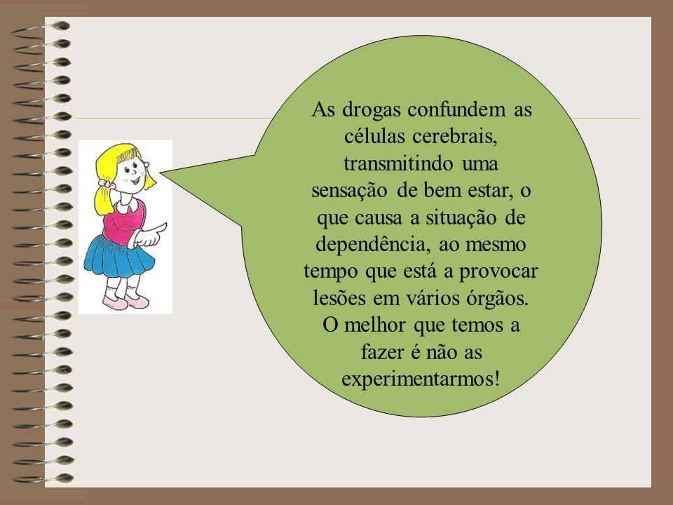 As drogas confundem as células cerebrais, transmitindo uma sensação de bem estar, o que causa a situação de dependência, ao mesmo tempo que está a pro