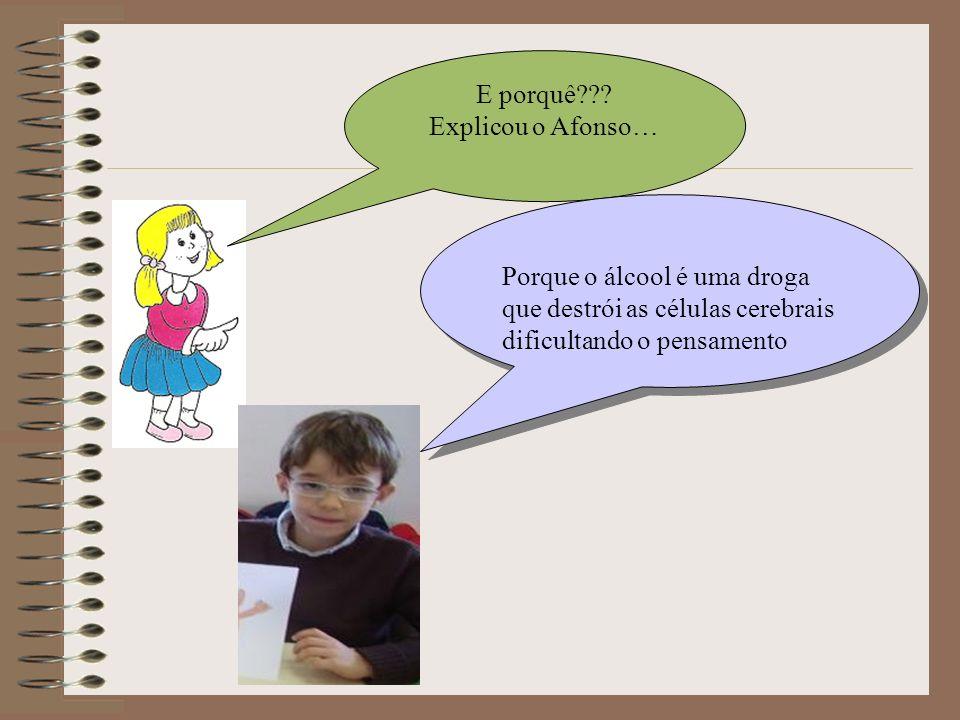 E porquê??? Explicou o Afonso… Porque o álcool é uma droga que destrói as células cerebrais dificultando o pensamento