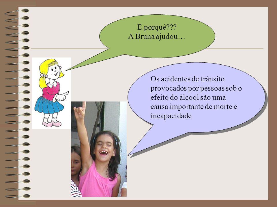 E porquê??? A Bruna ajudou… Os acidentes de trânsito provocados por pessoas sob o efeito do álcool são uma causa importante de morte e incapacidade