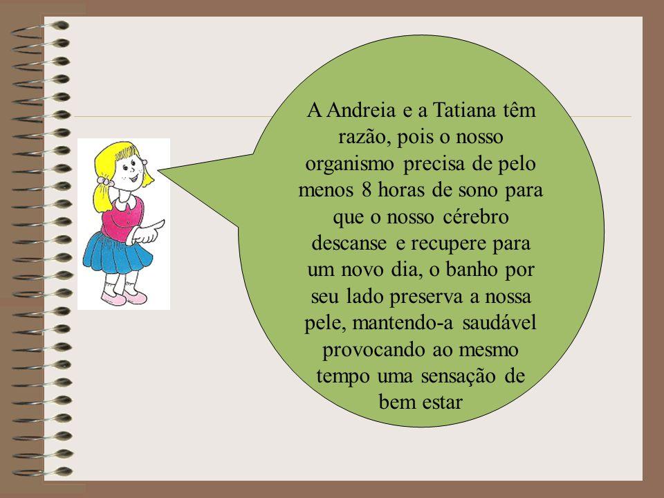 A Andreia e a Tatiana têm razão, pois o nosso organismo precisa de pelo menos 8 horas de sono para que o nosso cérebro descanse e recupere para um nov