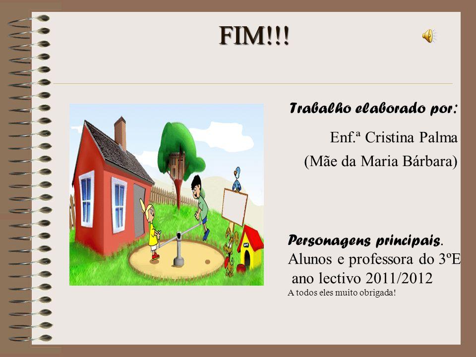 FIM!!! Trabalho elaborado por : Enf.ª Cristina Palma (Mãe da Maria Bárbara) Personagens principais. Alunos e professora do 3ºE ano lectivo 2011/2012 A