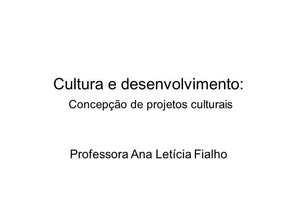 Cultura e desenvolvimento: Concepção de projetos culturais Professora Ana Letícia Fialho
