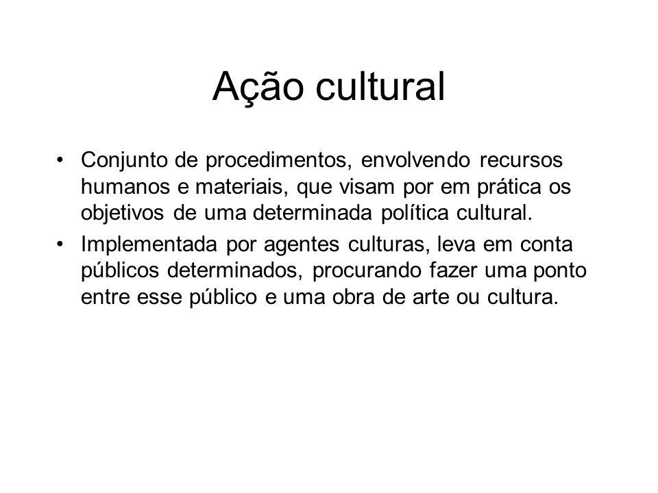Ação cultural Conjunto de procedimentos, envolvendo recursos humanos e materiais, que visam por em prática os objetivos de uma determinada política cu