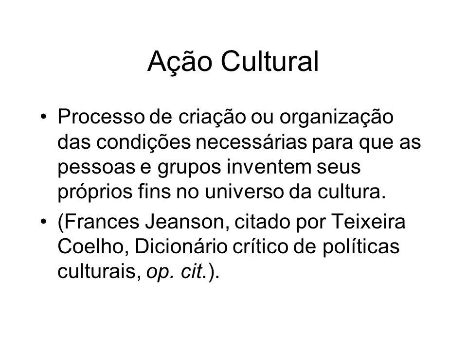 Ação Cultural Processo de criação ou organização das condições necessárias para que as pessoas e grupos inventem seus próprios fins no universo da cul