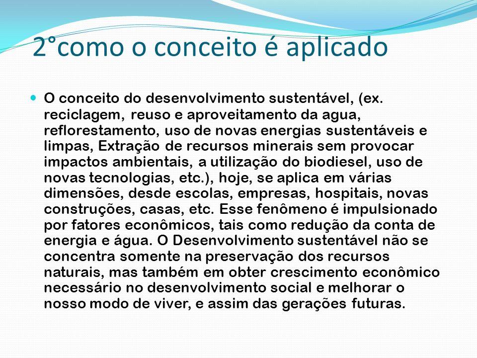 2°como o conceito é aplicado O conceito do desenvolvimento sustentável, (ex. reciclagem, reuso e aproveitamento da agua, reflorestamento, uso de novas