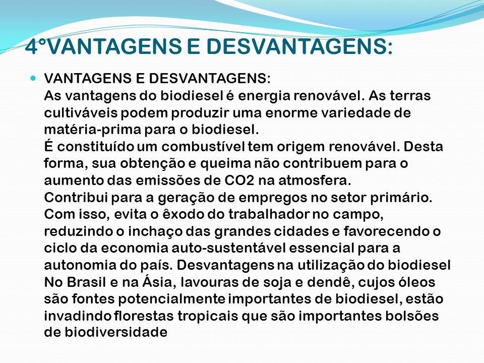 4°VANTAGENS E DESVANTAGENS: VANTAGENS E DESVANTAGENS: As vantagens do biodiesel é energia renovável. As terras cultiváveis podem produzir uma enorme v