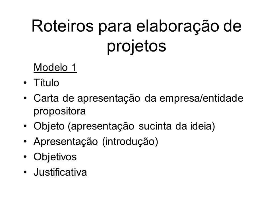 Roteiros para elaboração de projetos Modelo 1 Título Carta de apresentação da empresa/entidade propositora Objeto (apresentação sucinta da ideia) Apre