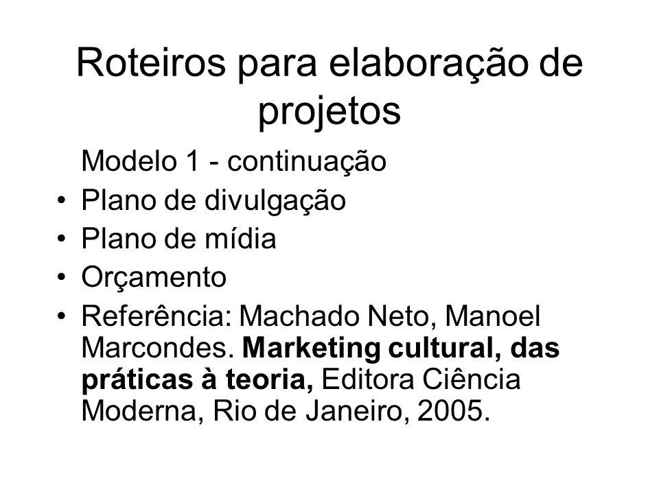 Roteiros para elaboração de projetos Modelo 1 - continuação Plano de divulgação Plano de mídia Orçamento Referência: Machado Neto, Manoel Marcondes. M