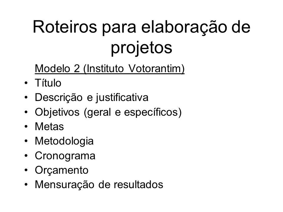 Roteiros para elaboração de projetos Modelo 2 (Instituto Votorantim) Título Descrição e justificativa Objetivos (geral e específicos) Metas Metodologi