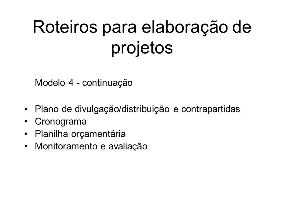 Roteiros para elaboração de projetos Modelo 4 - continuação Plano de divulgação/distribuição e contrapartidas Cronograma Planilha orçamentária Monitor