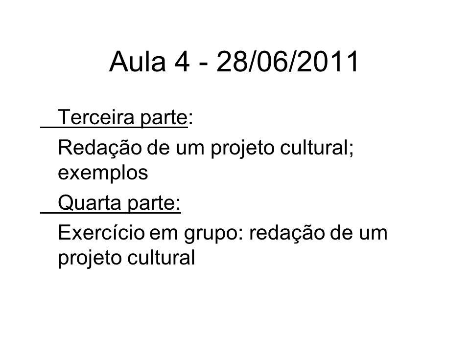 Aula 4 - 28/06/2011 Terceira parte: Redação de um projeto cultural; exemplos Quarta parte: Exercício em grupo: redação de um projeto cultural