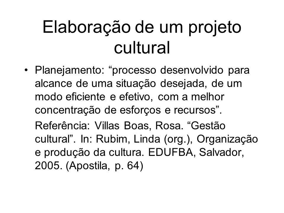 Elaboração de um projeto cultural Planejamento: processo desenvolvido para alcance de uma situação desejada, de um modo eficiente e efetivo, com a mel