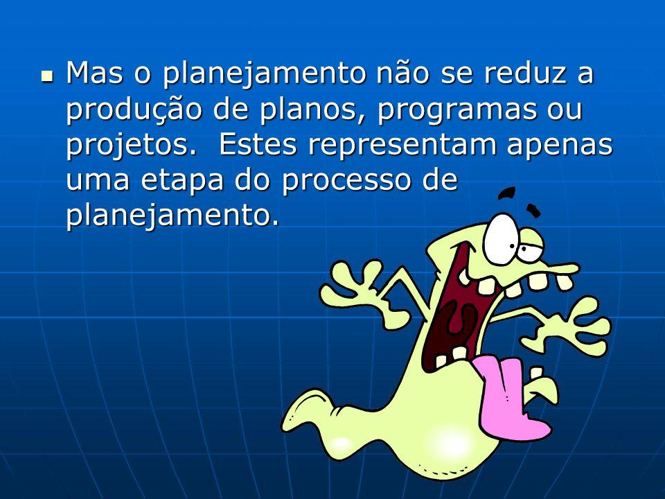Mas o planejamento não se reduz a produção de planos, programas ou projetos. Estes representam apenas uma etapa do processo de planejamento. Mas o pla