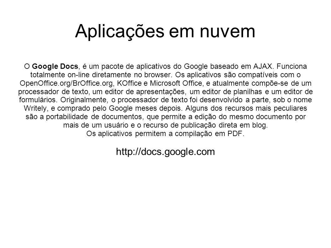Aplicações em nuvem O Google Docs, é um pacote de aplicativos do Google baseado em AJAX. Funciona totalmente on-line diretamente no browser. Os aplica