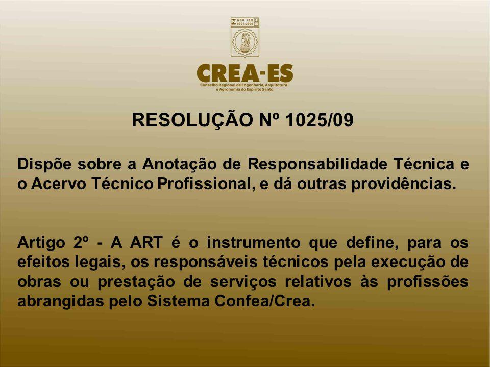 RESOLUÇÃO Nº 1025/09 Dispõe sobre a Anotação de Responsabilidade Técnica e o Acervo Técnico Profissional, e dá outras providências. Artigo 2º - A ART